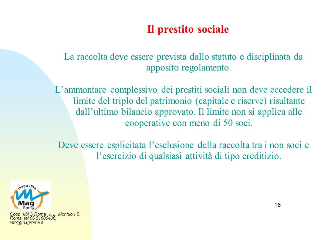Coop. MAG Roma, v. L. Montuori 5, Roma, tel.06.51606406, info@magroma.it 16 Il prestito sociale La raccolta deve essere prevista dallo statuto e disci