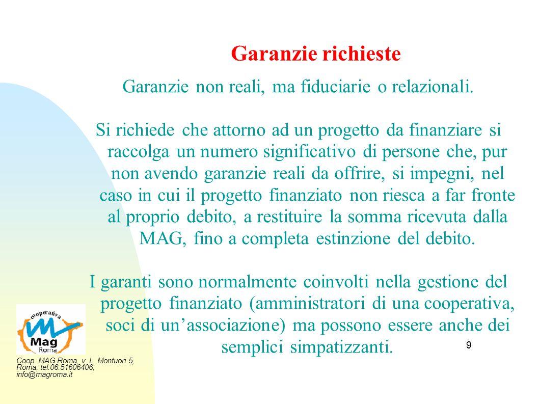 Coop. MAG Roma, v. L. Montuori 5, Roma, tel.06.51606406, info@magroma.it 9 Garanzie richieste Garanzie non reali, ma fiduciarie o relazionali. Si rich