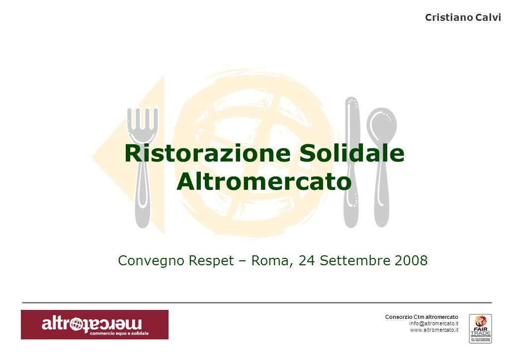 Consorzio Ctm altromercato info@altromercato.it www.altromercato.it Convegno Respet – Roma, 24 Settembre 2008 Ristorazione Solidale Altromercato Crist