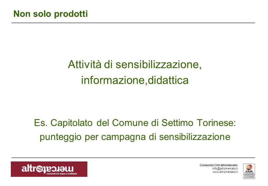 Consorzio Ctm altromercato info@altromercato.it www.altromercato.it Non solo prodotti Attività di sensibilizzazione, informazione,didattica Es.