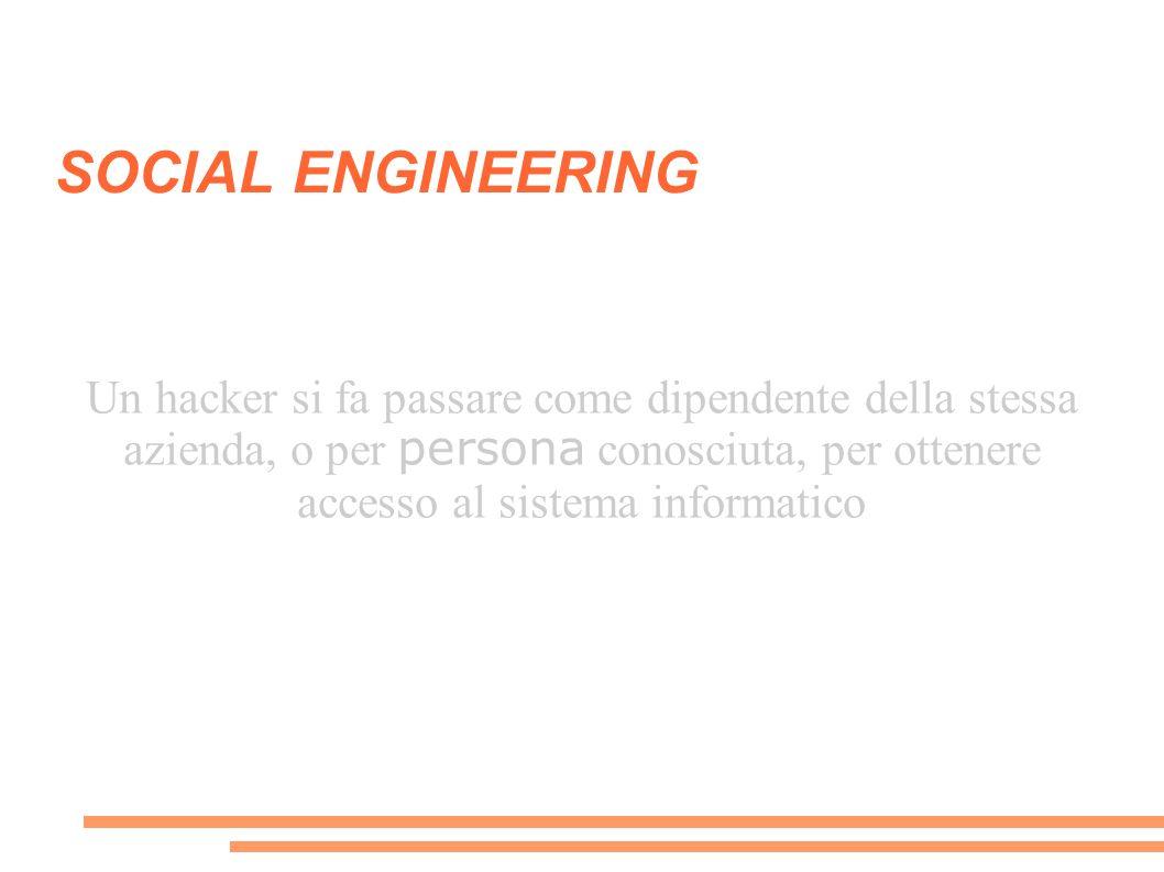 SOCIAL ENGINEERING Un hacker si fa passare come dipendente della stessa azienda, o per persona conosciuta, per ottenere accesso al sistema informatico