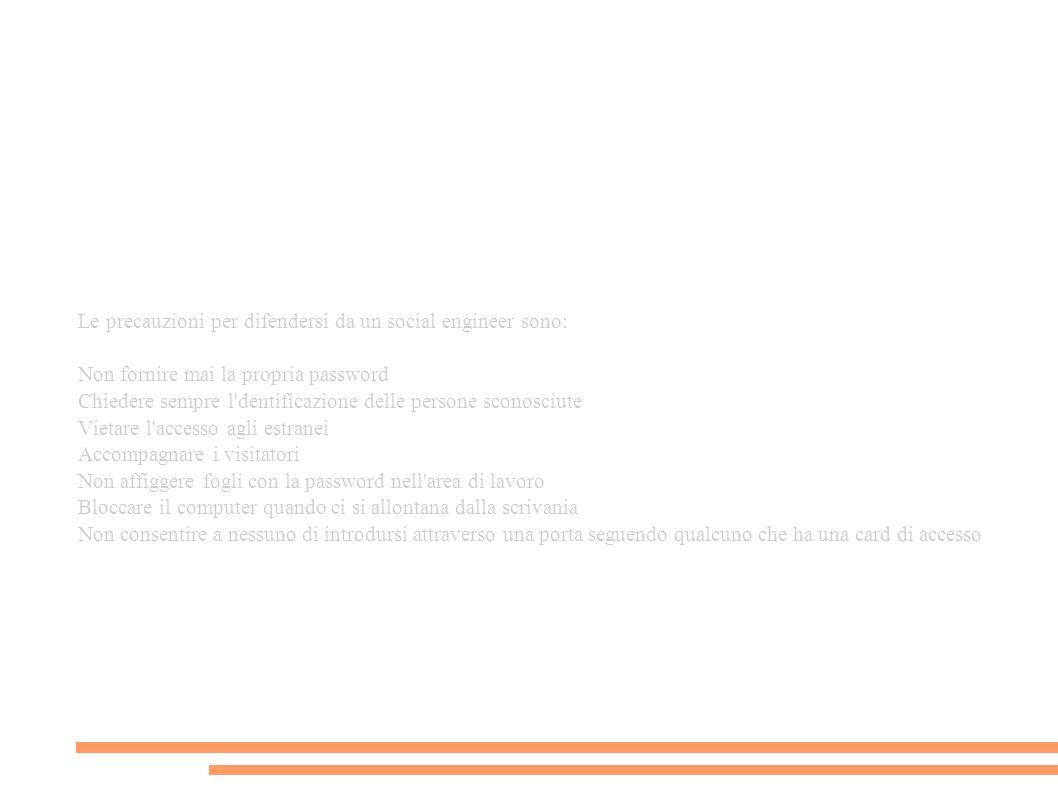 Le precauzioni per difendersi da un social engineer sono: Non fornire mai la propria password Chiedere sempre l dentificazione delle persone sconosciute Vietare l accesso agli estranei Accompagnare i visitatori Non affiggere fogli con la password nell area di lavoro Bloccare il computer quando ci si allontana dalla scrivania Non consentire a nessuno di introdursi attraverso una porta seguendo qualcuno che ha una card di accesso