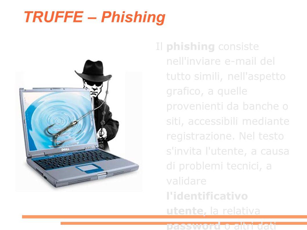 TRUFFE – Phishing Il phishing consiste nell inviare e-mail del tutto simili, nell aspetto grafico, a quelle provenienti da banche o siti, accessibili mediante registrazione.