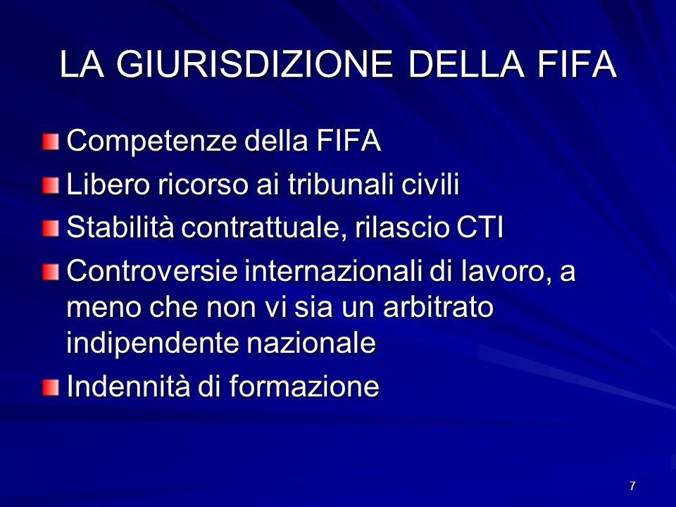 7 LA GIURISDIZIONE DELLA FIFA Competenze della FIFA Libero ricorso ai tribunali civili Stabilità contrattuale, rilascio CTI Controversie internazionali di lavoro, a meno che non vi sia un arbitrato indipendente nazionale Indennità di formazione