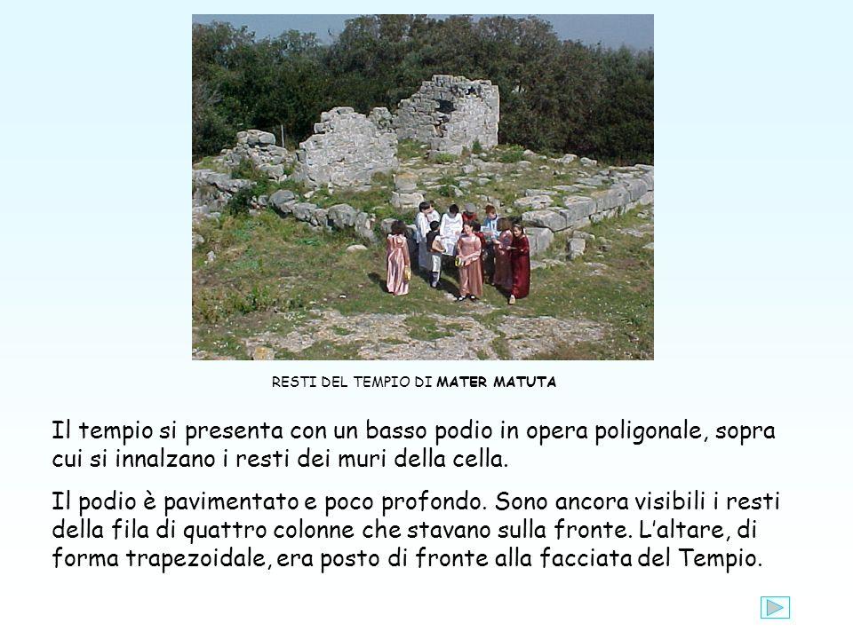 RESTI DEL TEMPIO DI MATER MATUTA Il tempio si presenta con un basso podio in opera poligonale, sopra cui si innalzano i resti dei muri della cella.