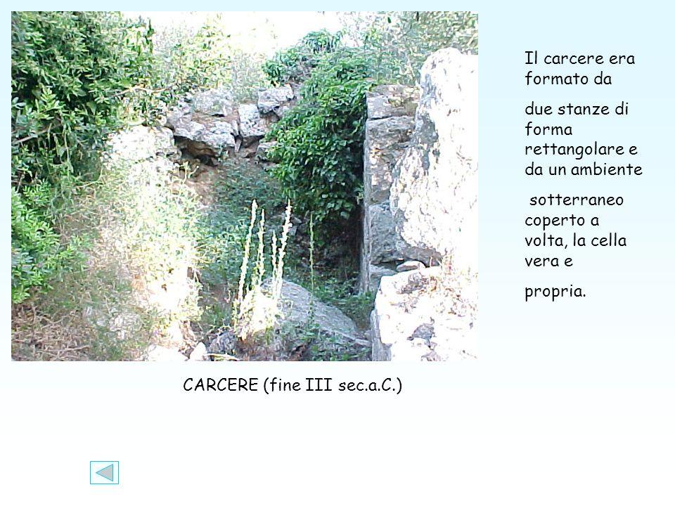 CARCERE (fine III sec.a.C.) Il carcere era formato da due stanze di forma rettangolare e da un ambiente sotterraneo coperto a volta, la cella vera e propria.