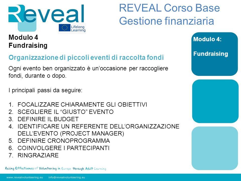 Modulo 4: Fundraising REVEAL Corso Base Gestione finanziaria Modulo 4 Fundraising Organizzazione di piccoli eventi di raccolta fondi Ogni evento ben organizzato è unoccasione per raccogliere fondi, durante o dopo.
