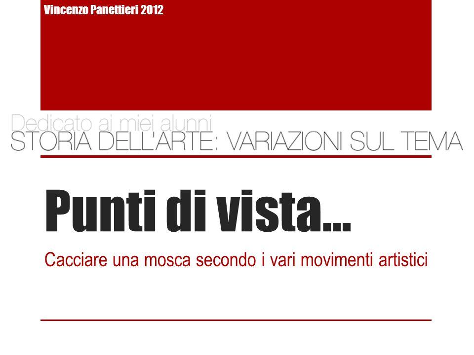 Punti di vista… Cacciare una mosca secondo i vari movimenti artistici Vincenzo Panettieri 2012