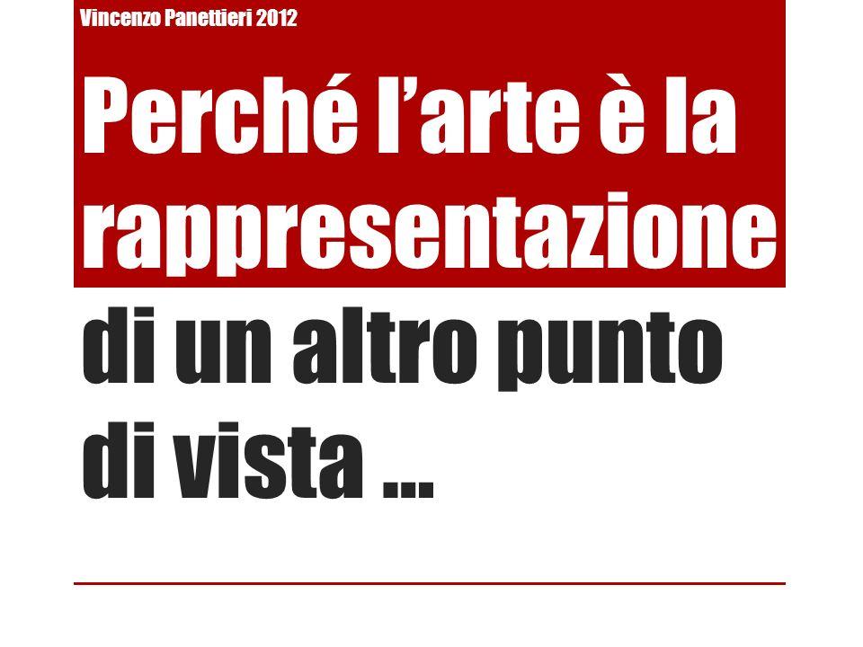 Perché larte è la rappresentazione di un altro punto di vista … Vincenzo Panettieri 2012