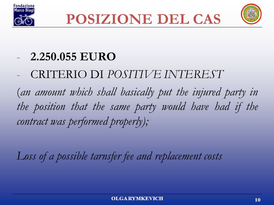 OLGA RYMKEVICH 10 POSIZIONE DEL CAS -2.250.055 EURO -CRITERIO DI POSITIVE INTEREST (an amount which shall basically put the injured party in the position that the same party would have had if the contract was performed properly); Loss of a possible tarnsfer fee and replacement costs