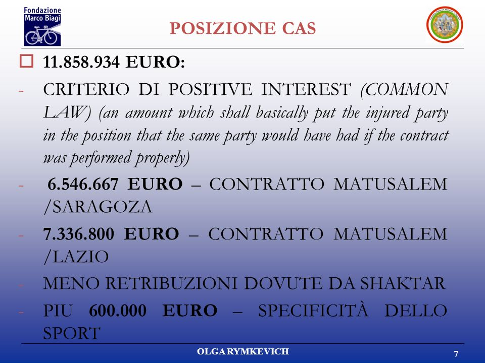 OLGA RYMKEVICH 7 POSIZIONE CAS 11.858.934 EURO: -CRITERIO DI POSITIVE INTEREST (COMMON LAW) (an amount which shall basically put the injured party in the position that the same party would have had if the contract was performed properly) - 6.546.667 EURO – CONTRATTO MATUSALEM /SARAGOZA -7.336.800 EURO – CONTRATTO MATUSALEM /LAZIO -MENO RETRIBUZIONI DOVUTE DA SHAKTAR -PIU 600.000 EURO – SPECIFICITÀ DELLO SPORT