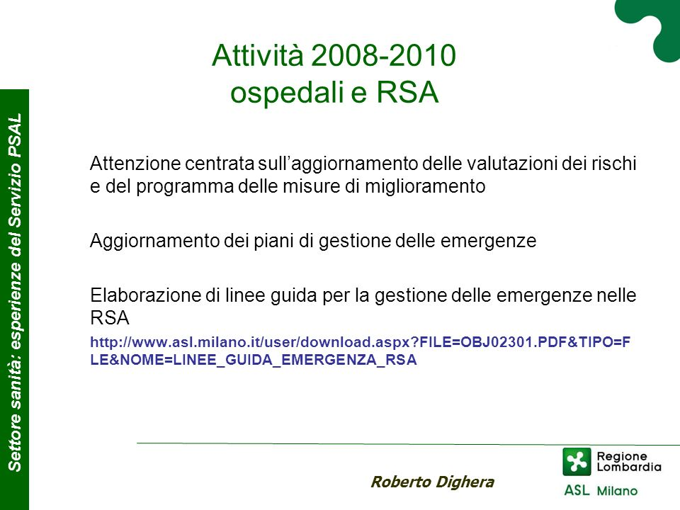 Attività 2008-2010 ospedali e RSA Attenzione centrata sullaggiornamento delle valutazioni dei rischi e del programma delle misure di miglioramento Aggiornamento dei piani di gestione delle emergenze Elaborazione di linee guida per la gestione delle emergenze nelle RSA http://www.asl.milano.it/user/download.aspx?FILE=OBJ02301.PDF&TIPO=F LE&NOME=LINEE_GUIDA_EMERGENZA_RSA Roberto Dighera Settore sanità: esperienze del Servizio PSAL