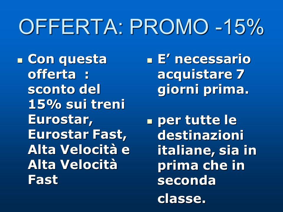 OFFERTA: PROMO -15% Con questa offerta : sconto del 15% sui treni Eurostar, Eurostar Fast, Alta Velocità e Alta Velocità Fast Con questa offerta : sconto del 15% sui treni Eurostar, Eurostar Fast, Alta Velocità e Alta Velocità Fast E necessario acquistare 7 giorni prima.