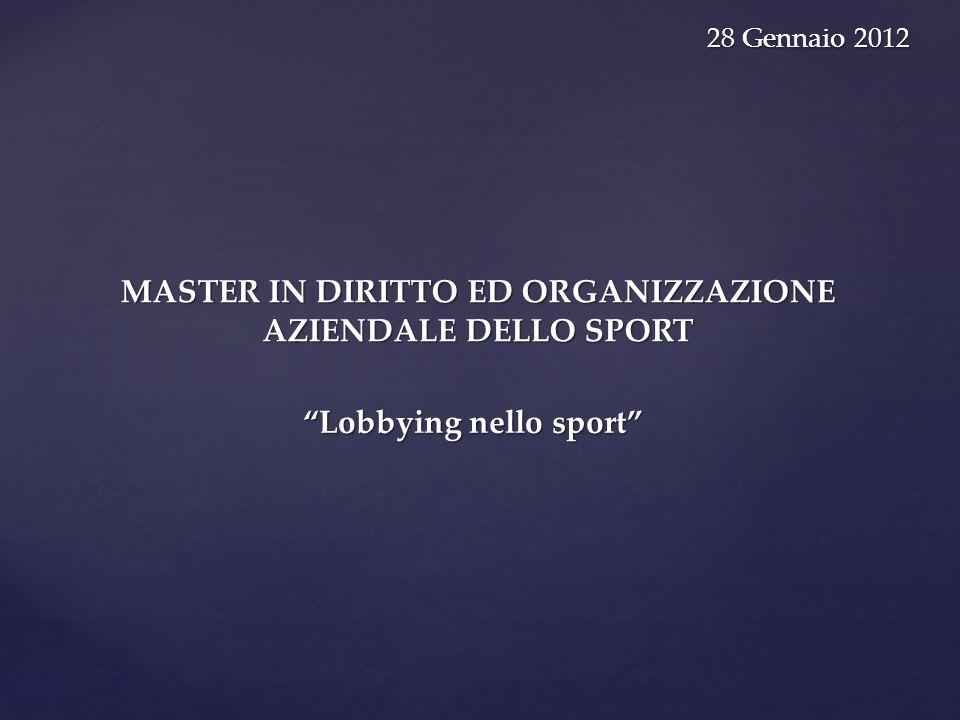 MASTER IN DIRITTO ED ORGANIZZAZIONE AZIENDALE DELLO SPORT 28 Gennaio 2012 28 Gennaio 2012 Lobbying nello sport