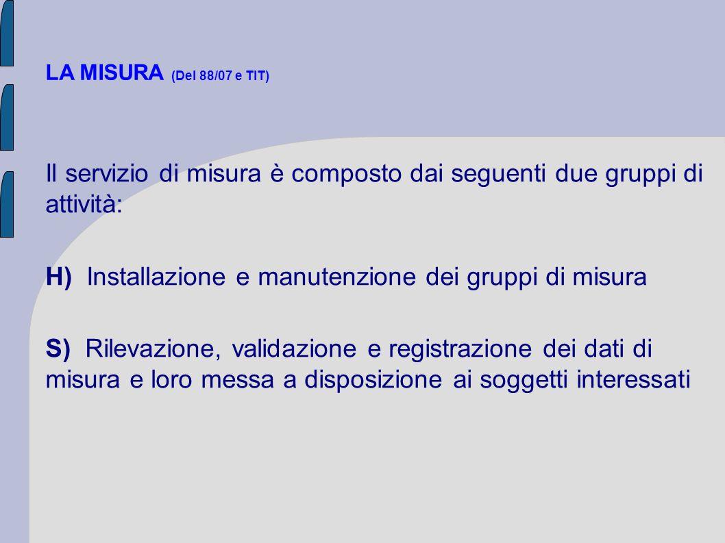LA MISURA (Del 88/07 e TIT) Il servizio di misura è composto dai seguenti due gruppi di attività: H) Installazione e manutenzione dei gruppi di misura