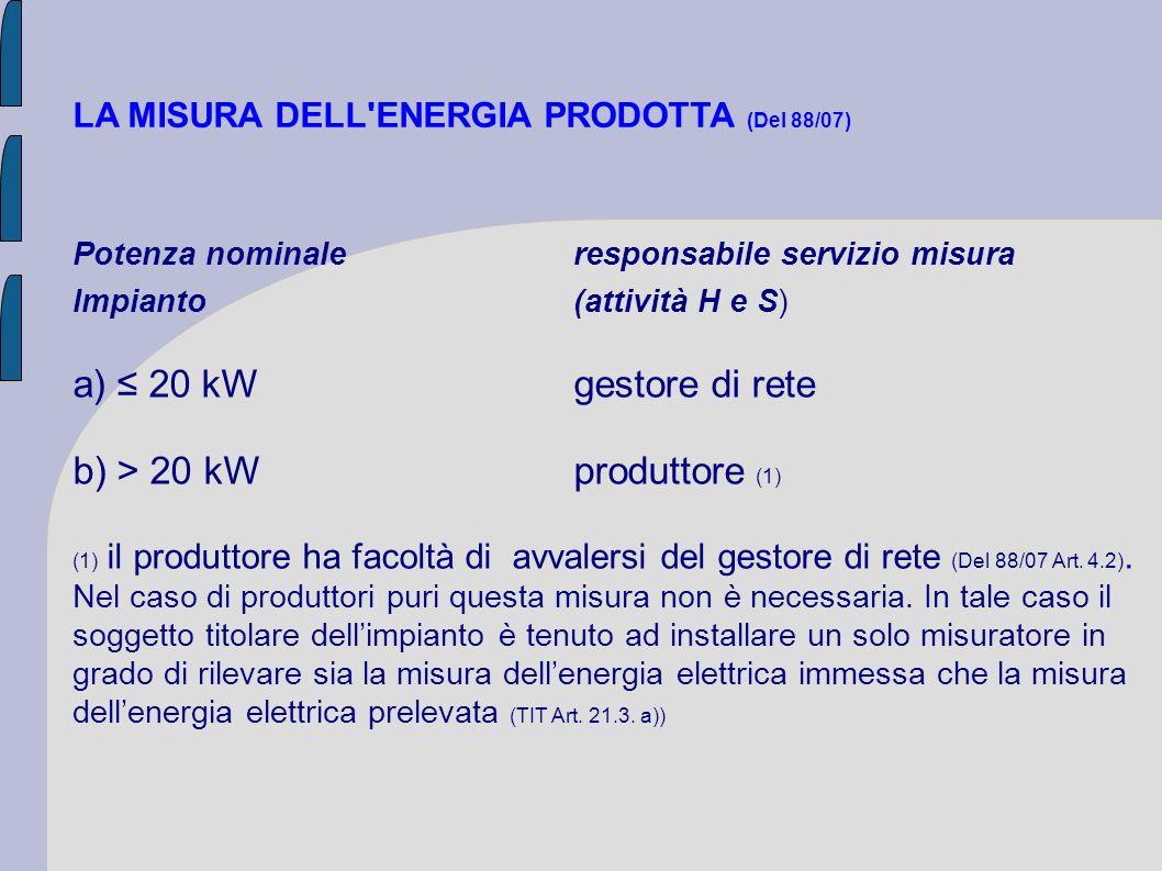 LA MISURA DELL'ENERGIA PRODOTTA (Del 88/07) Potenza nominaleresponsabile servizio misura Impianto(attività H e S) a) 20 kWgestore di rete b) > 20 kW p