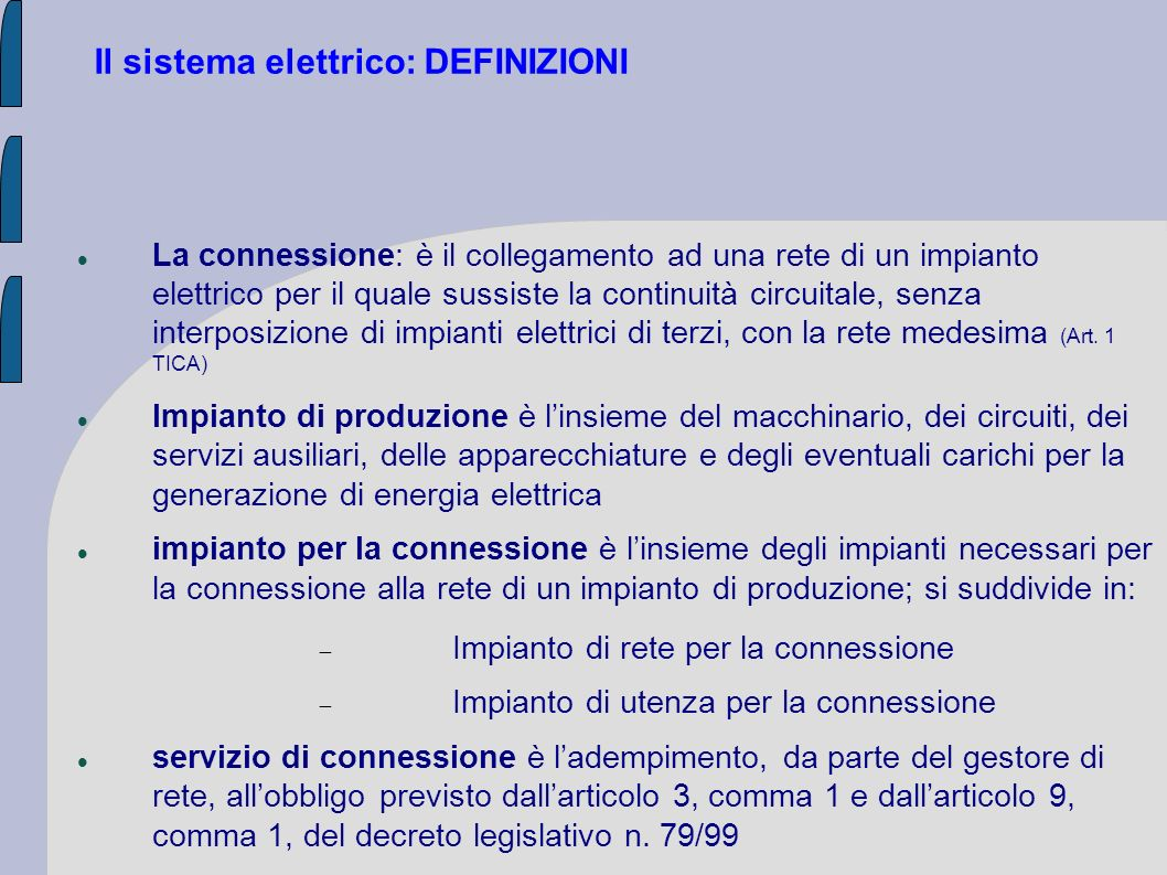 LA CONNESSIONE La connessione alla rete elettrica è un diritto per chiunque ne faccia richiesta e un obbligo per i gestori di rete (concessionari dei servizi di trasporto e distribuzione), che definiscono le regole tecniche e i vincoli di continuità del servizio, alle condizioni economiche fissate dall AEEG (art.
