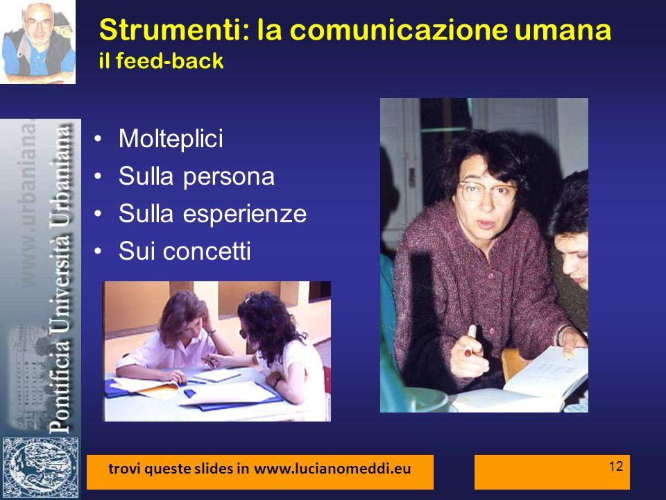 trovi queste slides in www.lucianomeddi.eu 12 Strumenti: la comunicazione umana il feed-back Molteplici Sulla persona Sulla esperienze Sui concetti