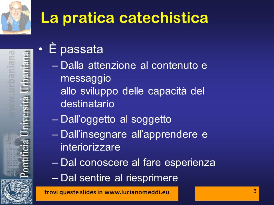 trovi queste slides in www.lucianomeddi.eu 4 La pratica catechistica 5 situazioni catechistiche –Trasmettere e insegnare –Annunciare –Socializzare –Integrare e interiorizzare –Formare