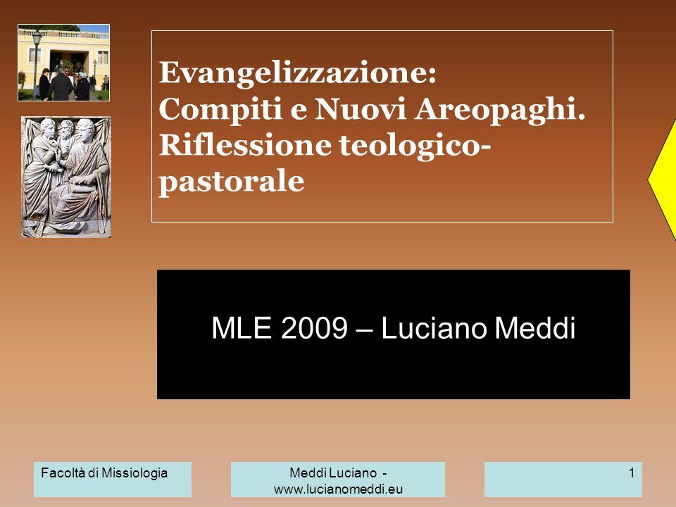 Facoltà di MissiologiaMeddi Luciano - www.lucianomeddi.eu 1 Evangelizzazione: Compiti e Nuovi Areopaghi. Riflessione teologico- pastorale MLE 2009 – L