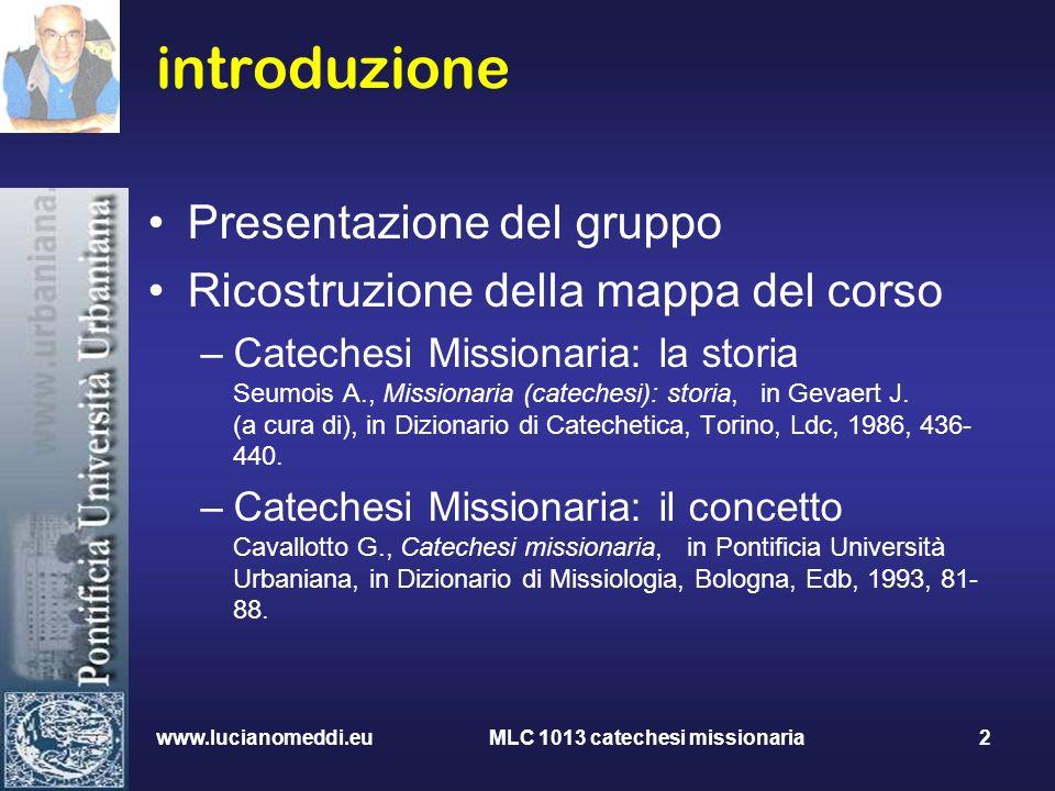 www.lucianomeddi.eu MLC 1013 catechesi missionaria 2 introduzione Presentazione del gruppo Ricostruzione della mappa del corso –Catechesi Missionaria: