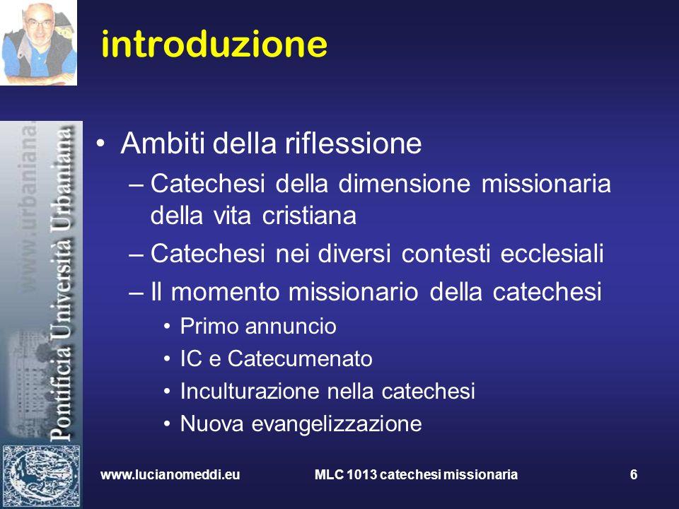 www.lucianomeddi.eu MLC 1013 catechesi missionaria 6 introduzione Ambiti della riflessione –Catechesi della dimensione missionaria della vita cristian