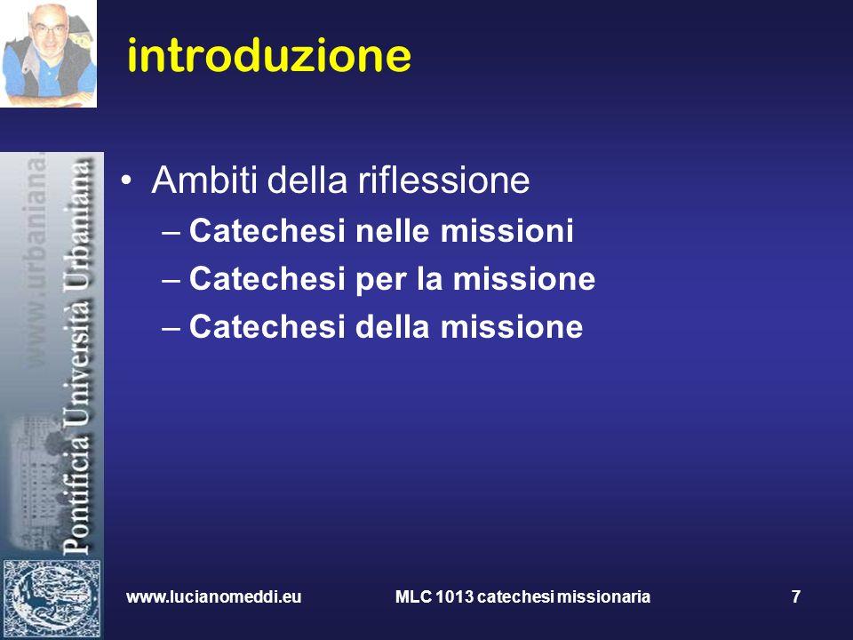 www.lucianomeddi.eu MLC 1013 catechesi missionaria 7 introduzione Ambiti della riflessione –Catechesi nelle missioni –Catechesi per la missione –Catec