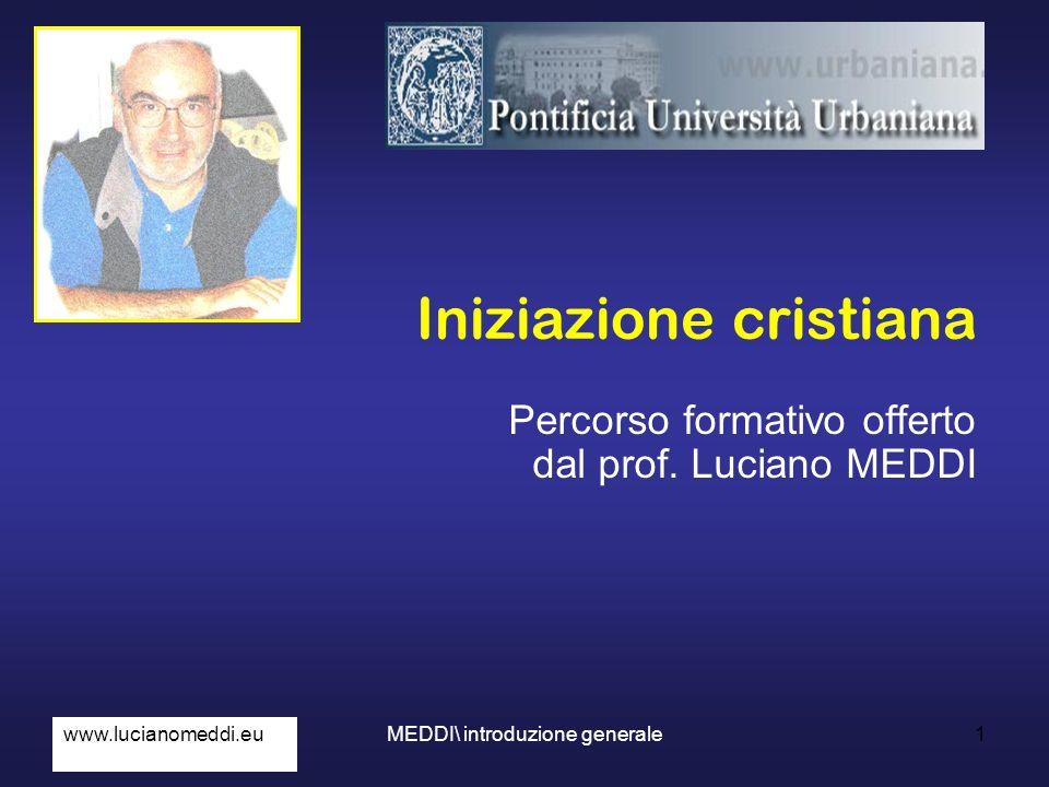 1 Iniziazione cristiana Percorso formativo offerto dal prof. Luciano MEDDI www.lucianomeddi.euMEDDI\ introduzione generale