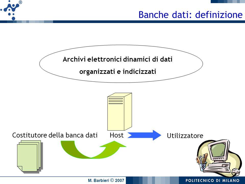 M. Barbieri © 2007 Banche dati: definizione Archivi elettronici dinamici di dati organizzati e indicizzati Costitutore della banca datiHost Utilizzato