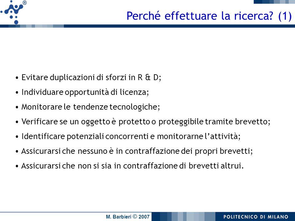 M. Barbieri © 2007 Perché effettuare la ricerca? (1) Evitare duplicazioni di sforzi in R & D; Individuare opportunità di licenza; Monitorare le tenden