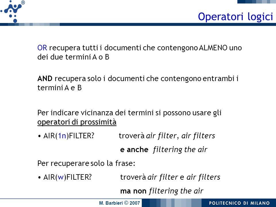 M. Barbieri © 2007 Operatori logici OR recupera tutti i documenti che contengono ALMENO uno dei due termini A o B AND recupera solo i documenti che co
