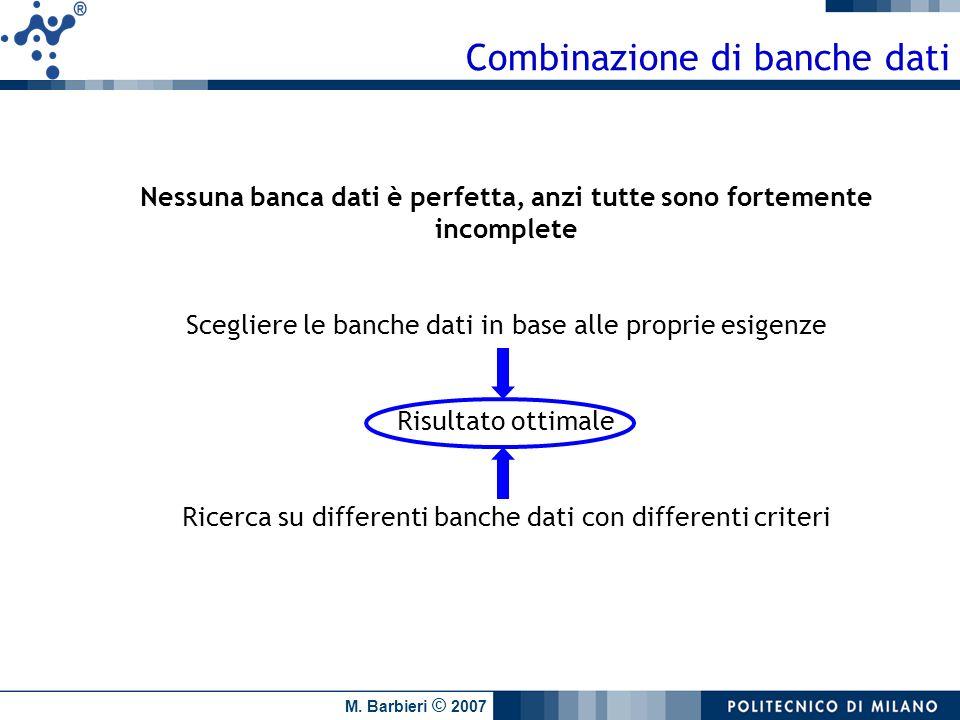 M. Barbieri © 2007 Combinazione di banche dati Nessuna banca dati è perfetta, anzi tutte sono fortemente incomplete Scegliere le banche dati in base a