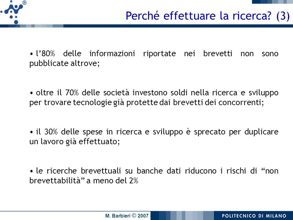 M. Barbieri © 2007 Perché effettuare la ricerca? (3) l80% delle informazioni riportate nei brevetti non sono pubblicate altrove; oltre il 70% delle so