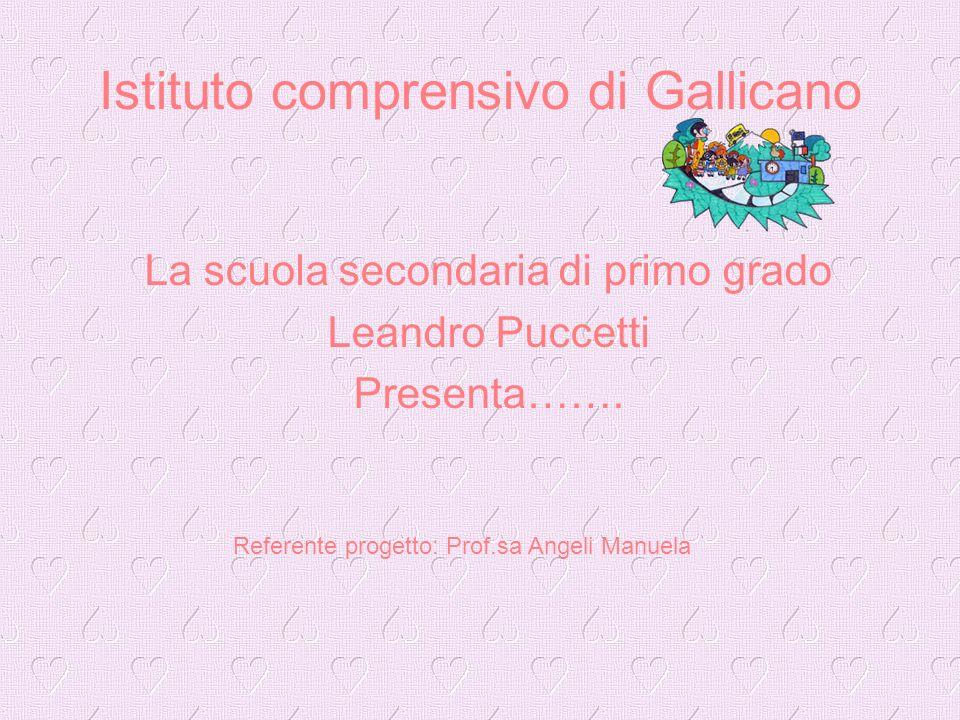 Istituto comprensivo di Gallicano La scuola secondaria di primo grado Leandro Puccetti Presenta……. Referente progetto: Prof.sa Angeli Manuela