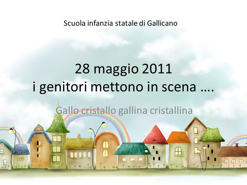 28 maggio 2011 i genitori mettono in scena …. Gallo cristallo gallina cristallina Scuola infanzia statale di Gallicano