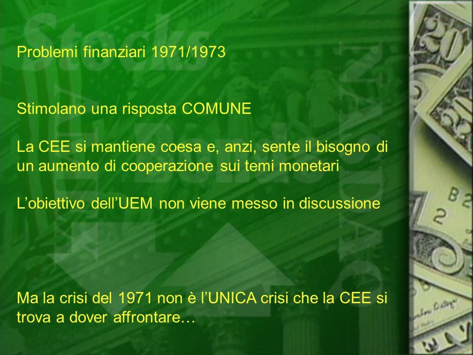 Problemi finanziari 1971/1973 Stimolano una risposta COMUNE La CEE si mantiene coesa e, anzi, sente il bisogno di un aumento di cooperazione sui temi