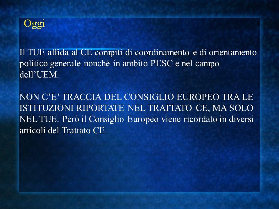 Oggi Il TUE affida al CE compiti di coordinamento e di orientamento politico generale nonché in ambito PESC e nel campo dellUEM. NON CE TRACCIA DEL CO
