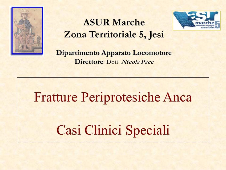 Fratture Periprotesiche Anca Casi Clinici Speciali ASUR Marche Zona Territoriale 5, Jesi Dipartimento Apparato Locomotore Direttore Direttore : Dott.