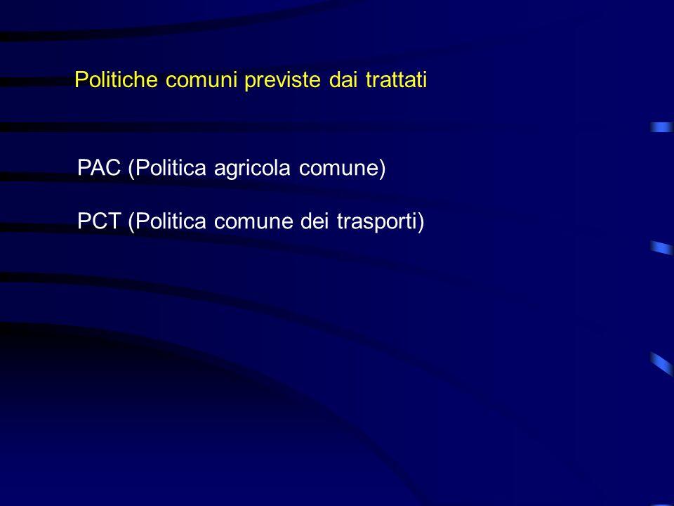 Politiche comuni previste dai trattati PAC (Politica agricola comune) PCT (Politica comune dei trasporti)