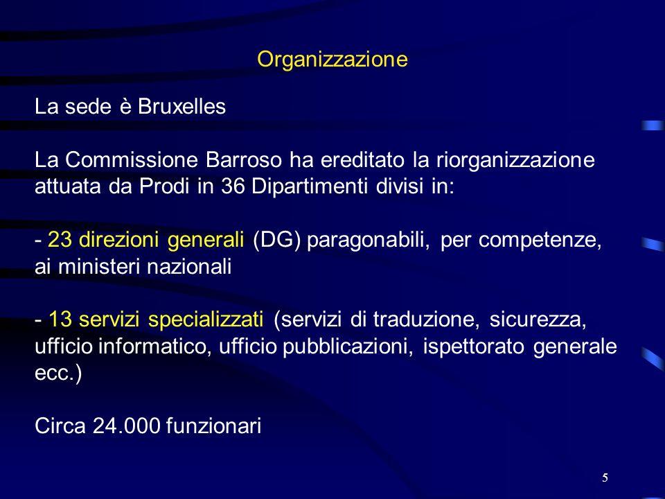 5 Organizzazione La sede è Bruxelles La Commissione Barroso ha ereditato la riorganizzazione attuata da Prodi in 36 Dipartimenti divisi in: - 23 direz