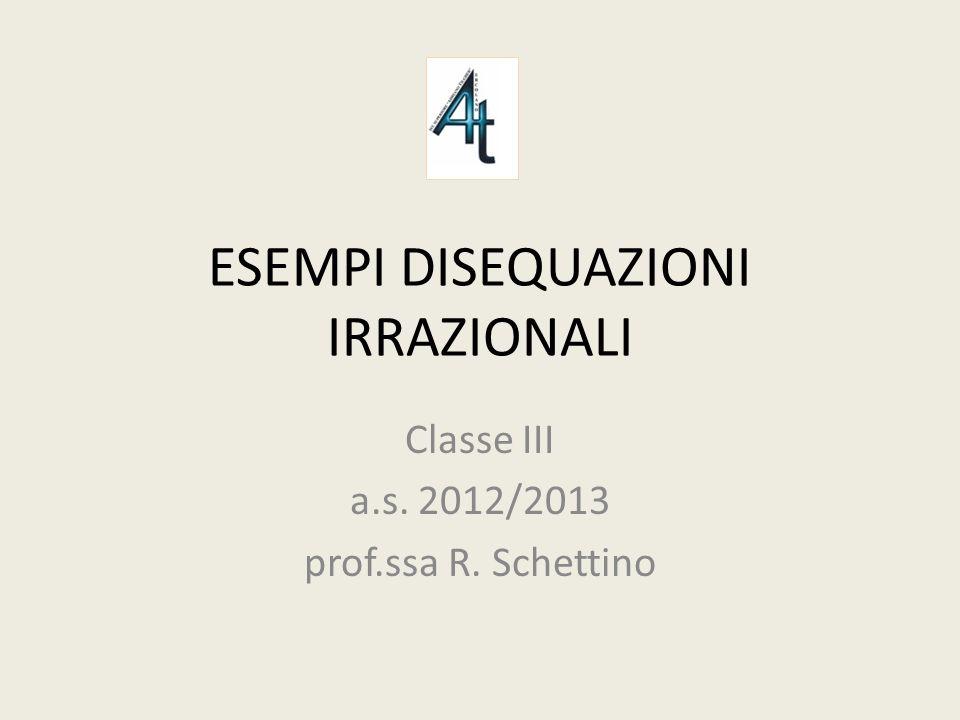 ESEMPI DISEQUAZIONI IRRAZIONALI Classe III a.s. 2012/2013 prof.ssa R. Schettino