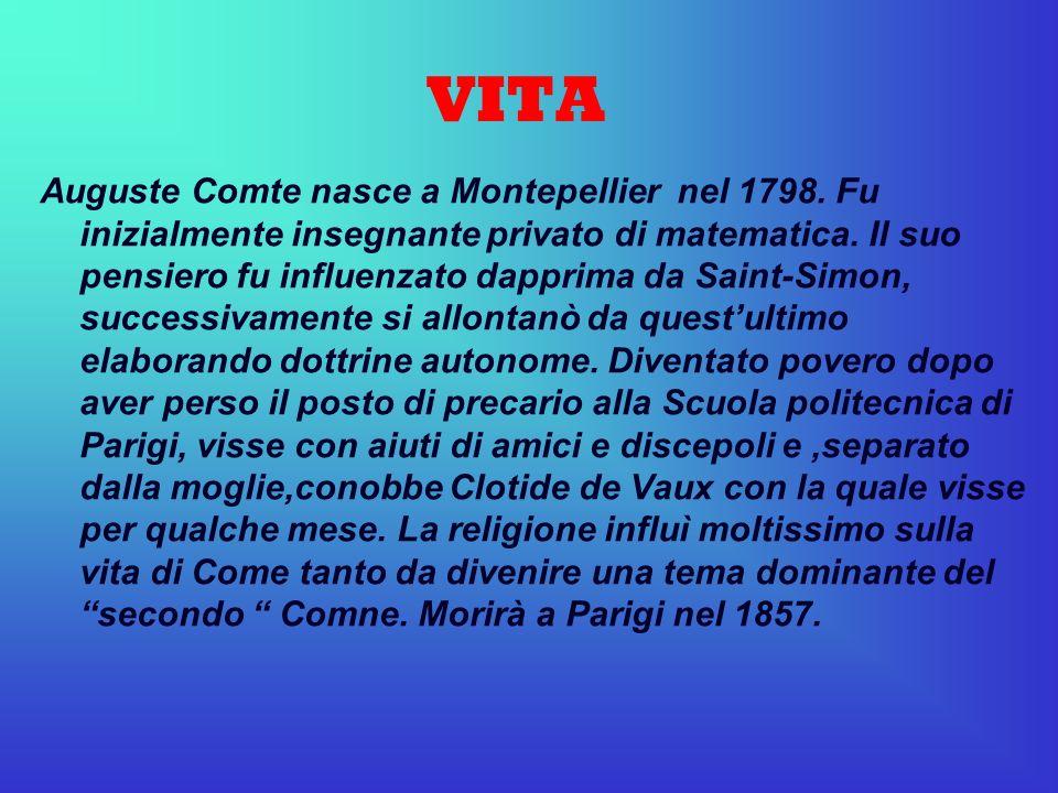 VITA Auguste Comte nasce a Montepellier nel 1798. Fu inizialmente insegnante privato di matematica. Il suo pensiero fu influenzato dapprima da Saint-S