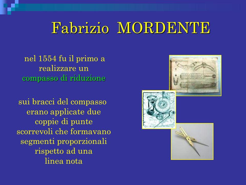 Fabrizio MORDENTE Fabrizio MORDENTE compasso di riduzione nel 1554 fu il primo a realizzare un compasso di riduzione sui bracci del compasso erano app