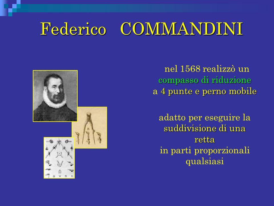 Federico COMMANDINI Federico COMMANDINI compasso di riduzione 4 punte e perno mobile nel 1568 realizzò un compasso di riduzione a 4 punte e perno mobi