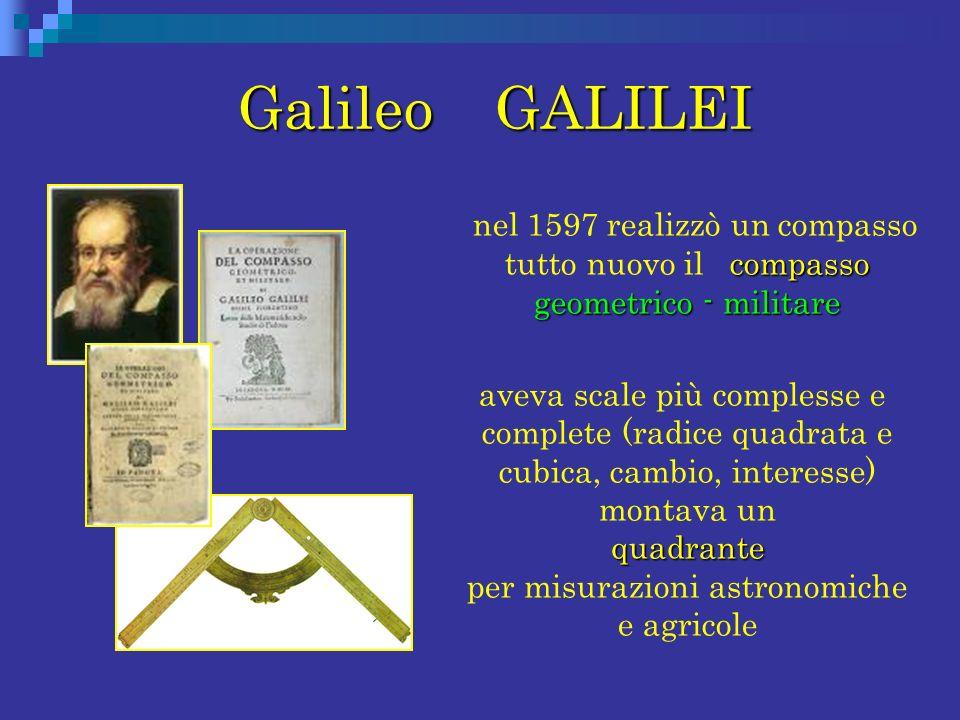 Galileo GALILEI Galileo GALILEI compasso geometrico - militare nel 1597 realizzò un compasso tutto nuovo il compasso geometrico - militare quadrante a