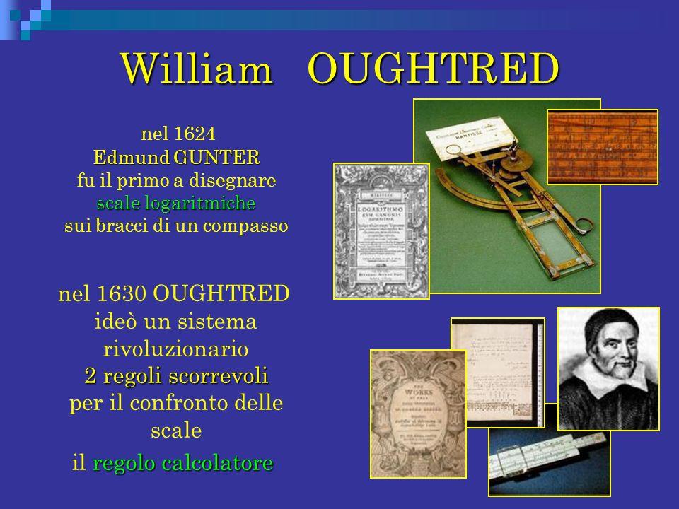 William OUGHTRED Edmund GUNTER scale logaritmiche nel 1624 Edmund GUNTER fu il primo a disegnare scale logaritmiche sui bracci di un compasso 2 regoli