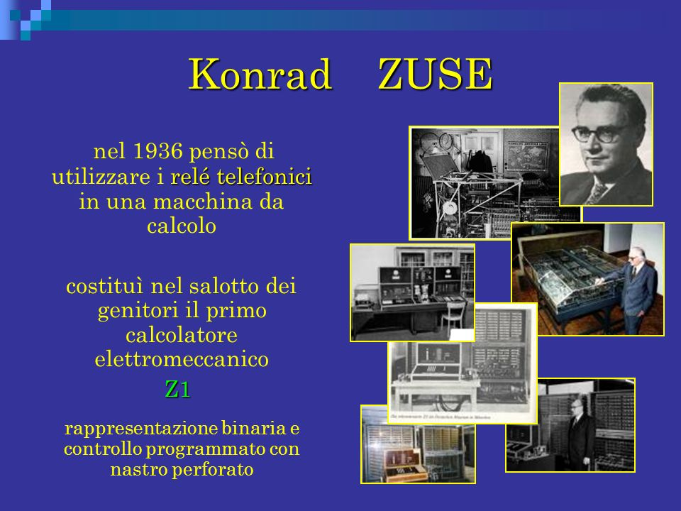 Konrad ZUSE relé telefonici nel 1936 pensò di utilizzare i relé telefonici in una macchina da calcolo costituì nel salotto dei genitori il primo calco