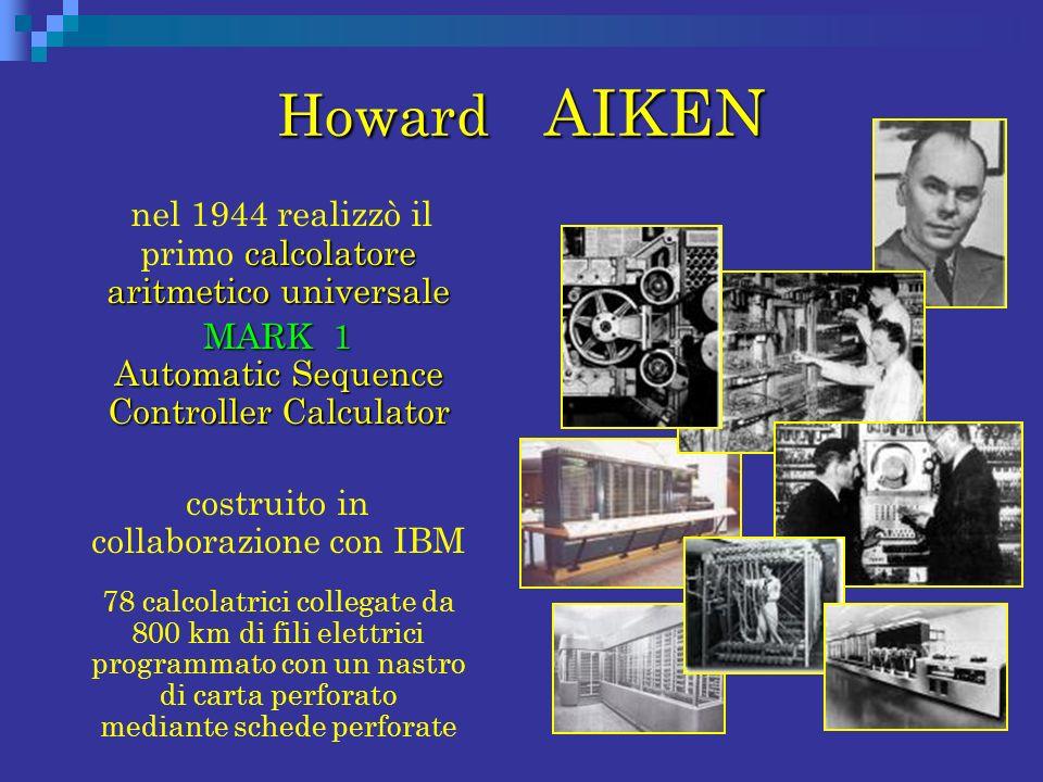 Howard AIKEN calcolatore aritmetico universale nel 1944 realizzò il primo calcolatore aritmetico universale MARK 1 Automatic Sequence Controller Calcu