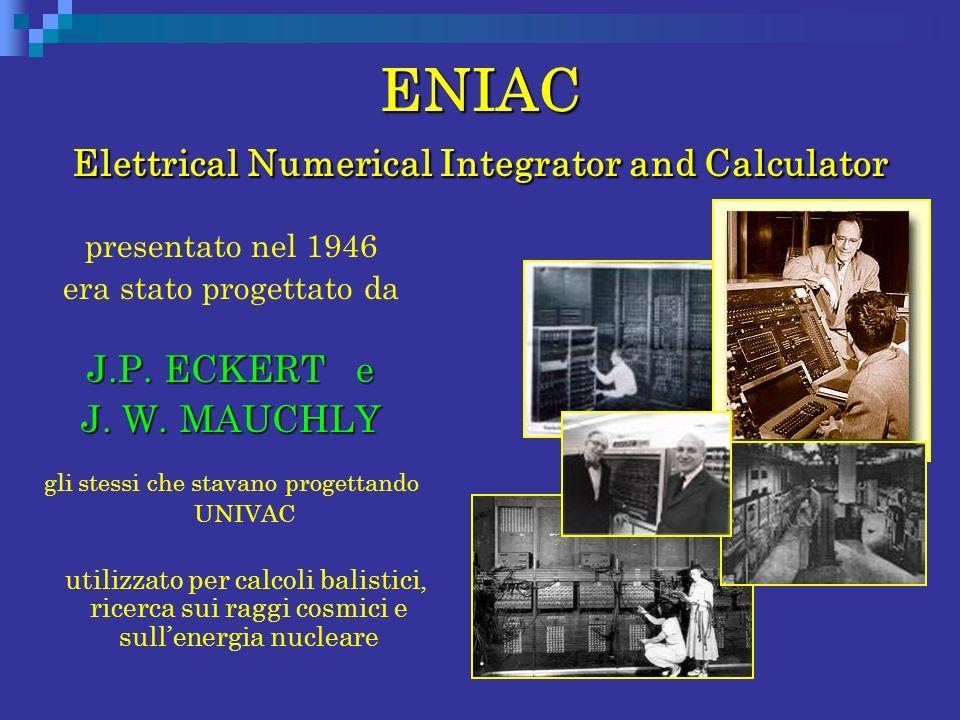 ENIAC Elettrical Numerical Integrator and Calculator presentato nel 1946 era stato progettato da J.P. ECKERT e J. W. MAUCHLY gli stessi che stavano pr
