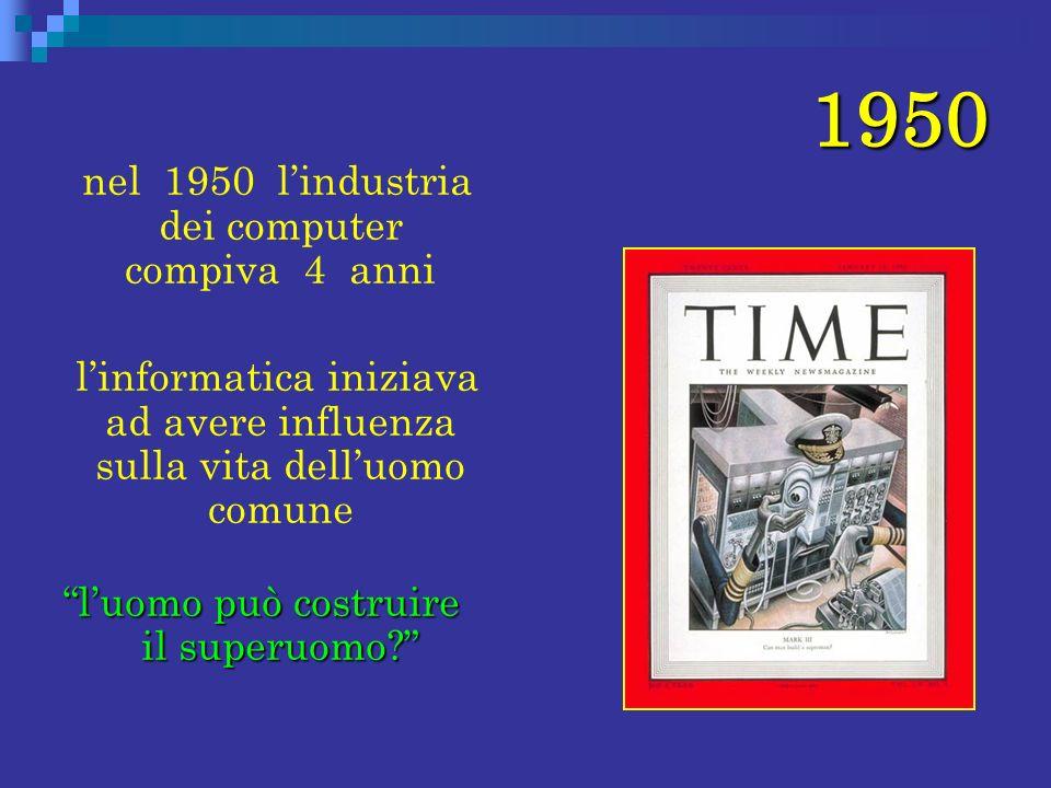 1950 nel 1950 lindustria dei computer compiva 4 anni linformatica iniziava ad avere influenza sulla vita delluomo comune luomo può costruire il superu